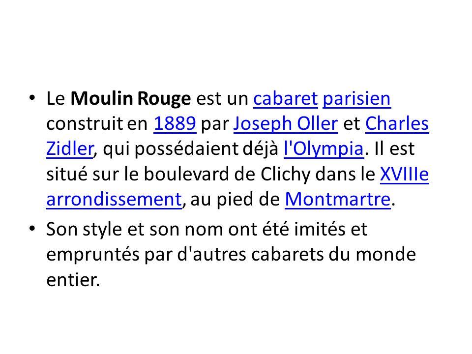 Le Moulin Rouge est un cabaret parisien construit en 1889 par Joseph Oller et Charles Zidler, qui possédaient déjà l'Olympia. Il est situé sur le boul