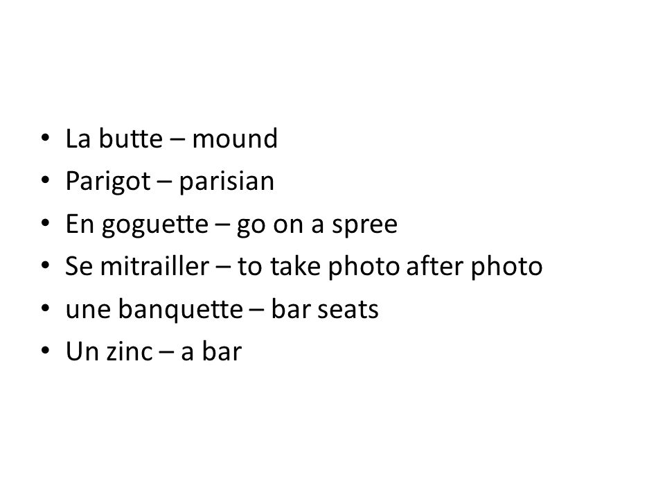 La butte – mound Parigot – parisian En goguette – go on a spree Se mitrailler – to take photo after photo une banquette – bar seats Un zinc – a bar