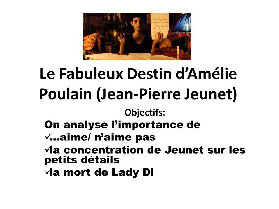 Le Fabuleux Destin dAmélie Poulain (Jean-Pierre Jeunet) Objectifs: On analyse limportance de …aime/ naime pas la concentration de Jeunet sur les petit