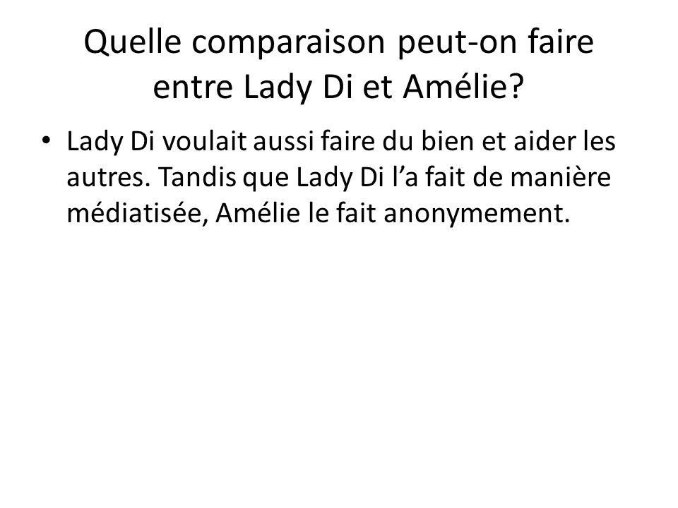Quelle comparaison peut-on faire entre Lady Di et Amélie? Lady Di voulait aussi faire du bien et aider les autres. Tandis que Lady Di la fait de maniè