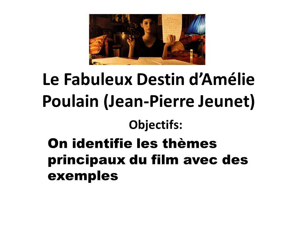 Le Fabuleux Destin dAmélie Poulain (Jean-Pierre Jeunet) Objectifs: On identifie les thèmes principaux du film avec des exemples