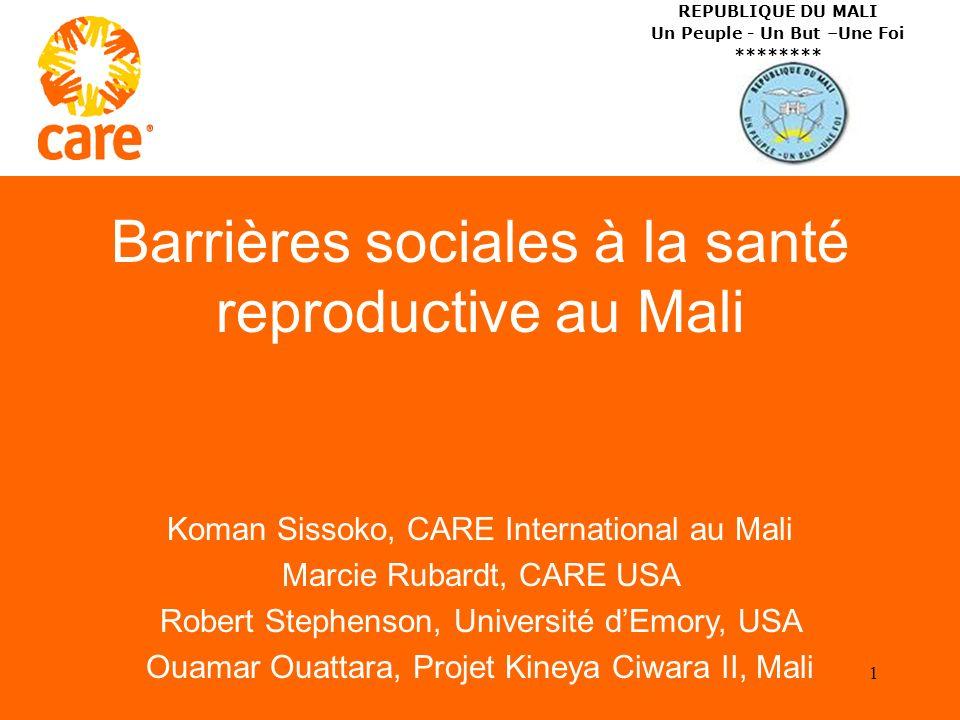 Barrières sociales à la santé reproductive au Mali Koman Sissoko, CARE International au Mali Marcie Rubardt, CARE USA Robert Stephenson, Université dEmory, USA Ouamar Ouattara, Projet Kineya Ciwara II, Mali 1 REPUBLIQUE DU MALI Un Peuple - Un But –Une Foi ********