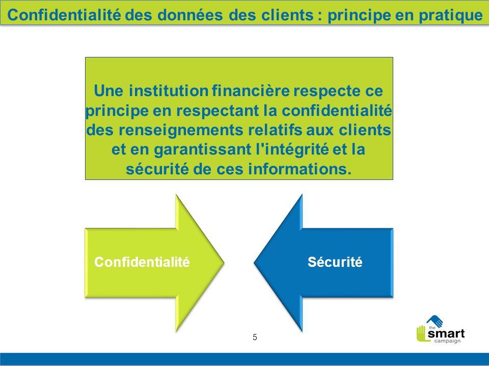 5 ConfidentialitéSécurité Confidentialité des données des clients : principe en pratique Une institution financière respecte ce principe en respectant la confidentialité des renseignements relatifs aux clients et en garantissant l intégrité et la sécurité de ces informations.