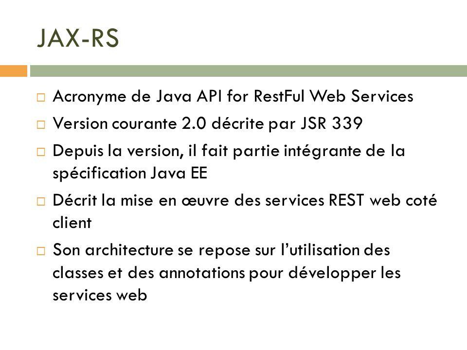 JAX-RS Acronyme de Java API for RestFul Web Services Version courante 2.0 décrite par JSR 339 Depuis la version, il fait partie intégrante de la spéci