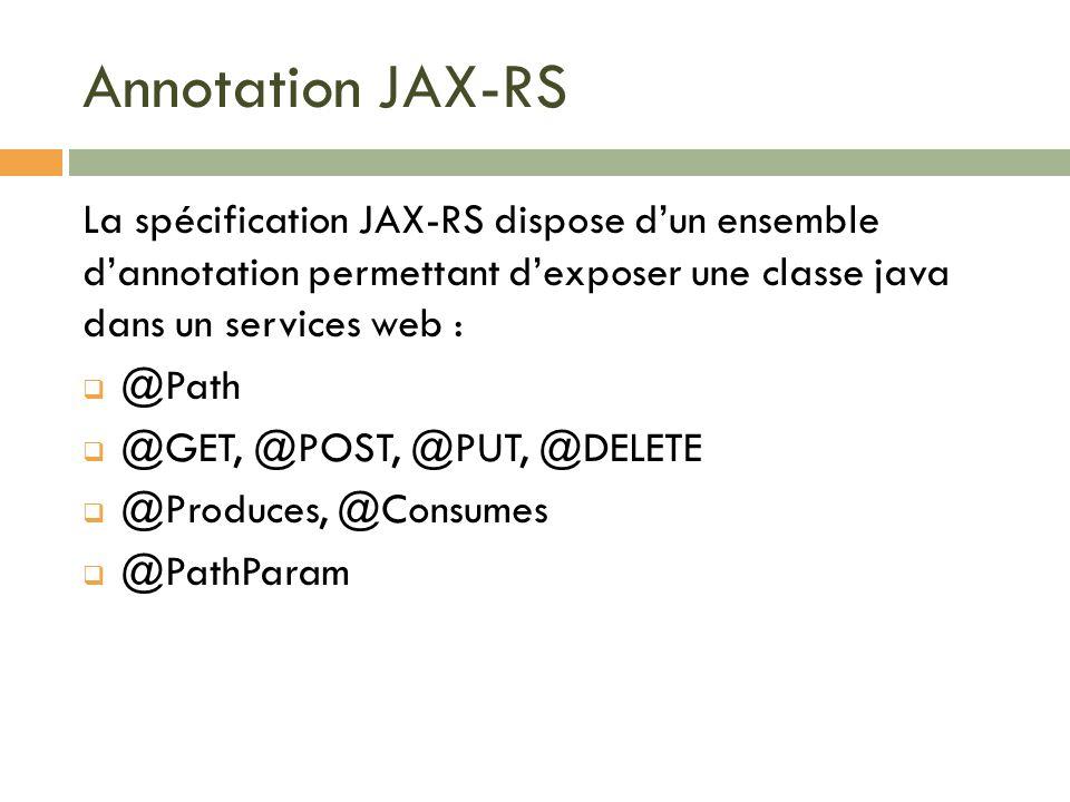 Annotation JAX-RS La spécification JAX-RS dispose dun ensemble dannotation permettant dexposer une classe java dans un services web : @Path @GET, @POS