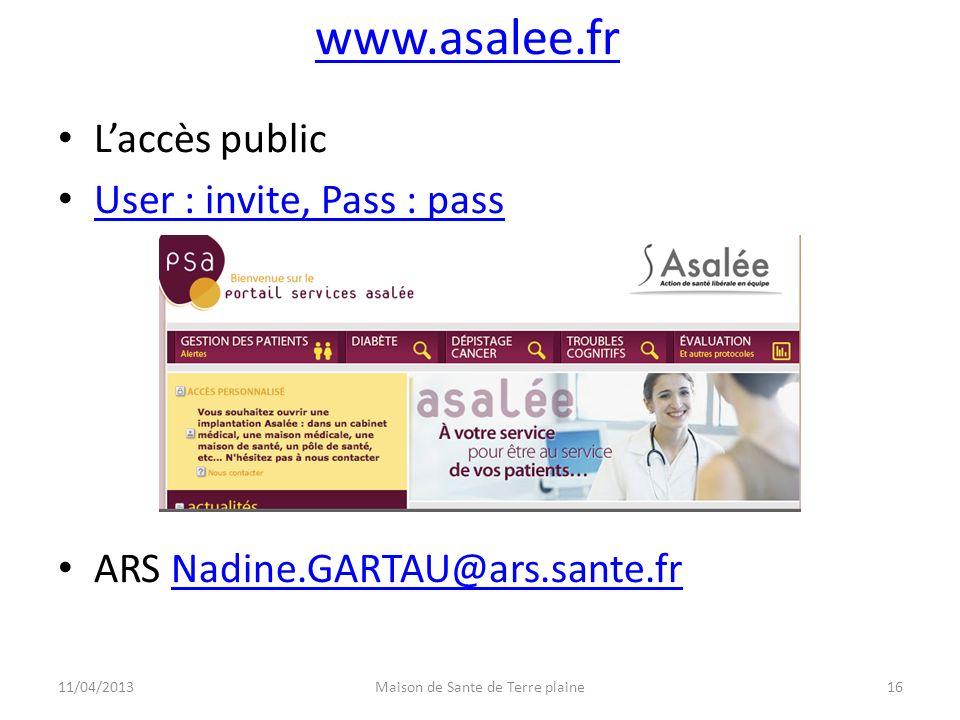 www.asalee.fr Laccès public User : invite, Pass : pass ARS Nadine.GARTAU@ars.sante.frNadine.GARTAU@ars.sante.fr 11/04/2013Maison de Sante de Terre pla