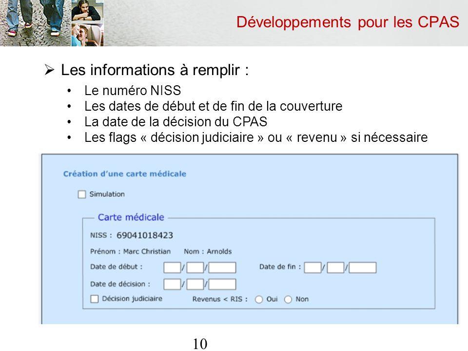 Développements pour les CPAS 10 Les informations à remplir : Le numéro NISS Les dates de début et de fin de la couverture La date de la décision du CPAS Les flags « décision judiciaire » ou « revenu » si nécessaire