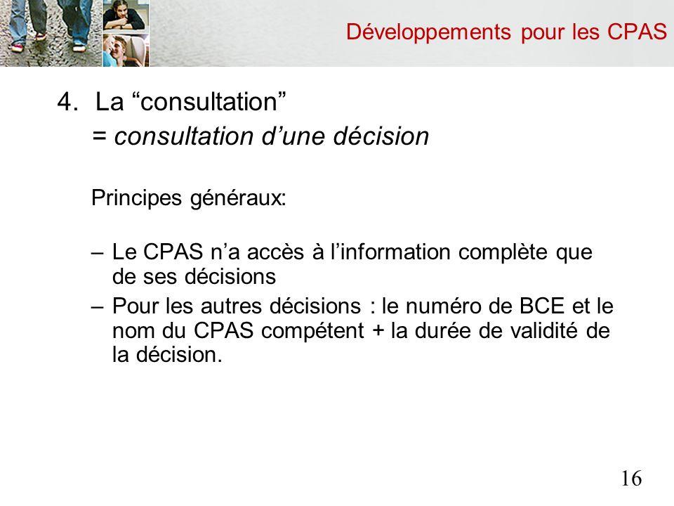 Développements pour les CPAS 4.La consultation = consultation dune décision Principes généraux: –Le CPAS na accès à linformation complète que de ses décisions –Pour les autres décisions : le numéro de BCE et le nom du CPAS compétent + la durée de validité de la décision.