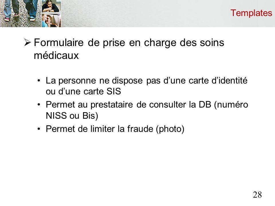 Templates Formulaire de prise en charge des soins médicaux La personne ne dispose pas dune carte didentité ou dune carte SIS Permet au prestataire de consulter la DB (numéro NISS ou Bis) Permet de limiter la fraude (photo) 28