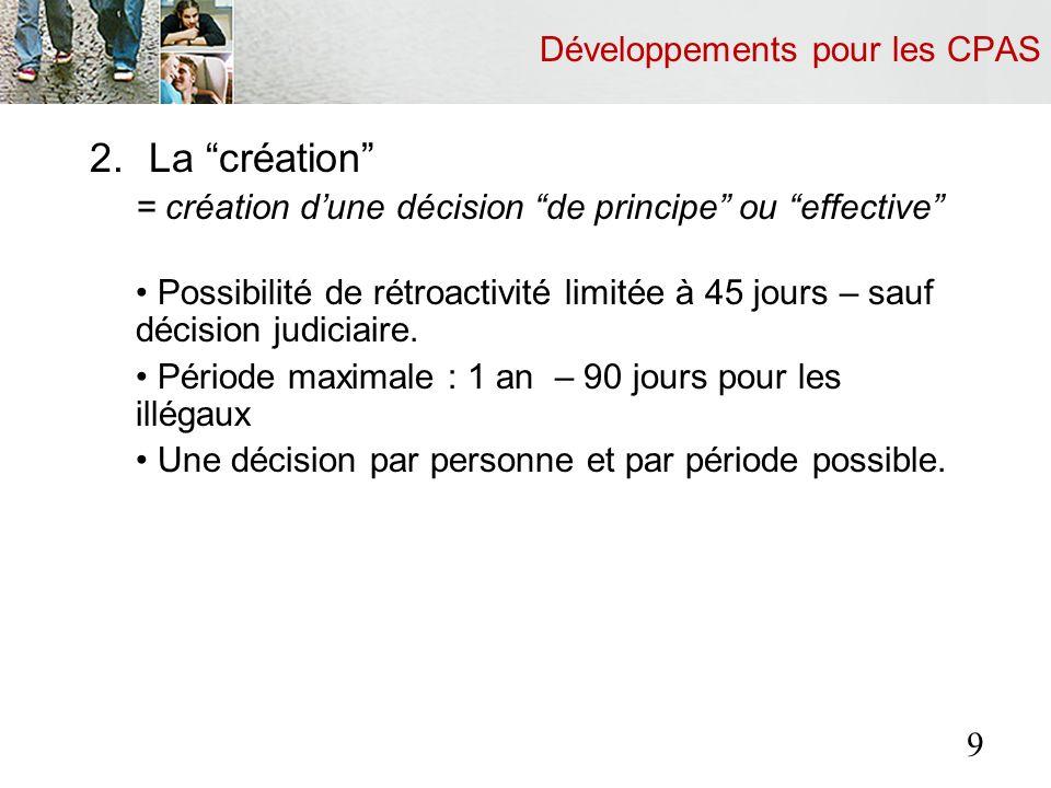 Développements pour les CPAS 2.La création = création dune décision de principe ou effective Possibilité de rétroactivité limitée à 45 jours – sauf décision judiciaire.