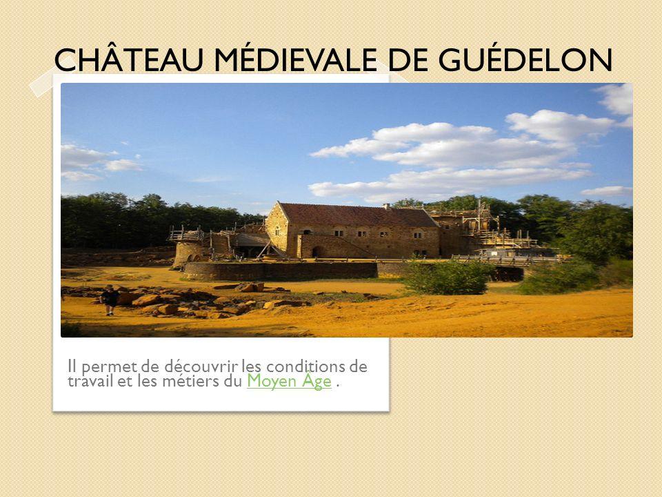 Il permet de découvrir les conditions de travail et les métiers du Moyen Âge.Moyen Âge CHÂTEAU MÉDIEVALE DE GUÉDELON
