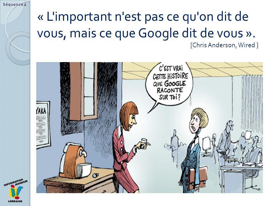 « L'important n'est pas ce qu'on dit de vous, mais ce que Google dit de vous ». [Chris Anderson, Wired ] Séquence 2