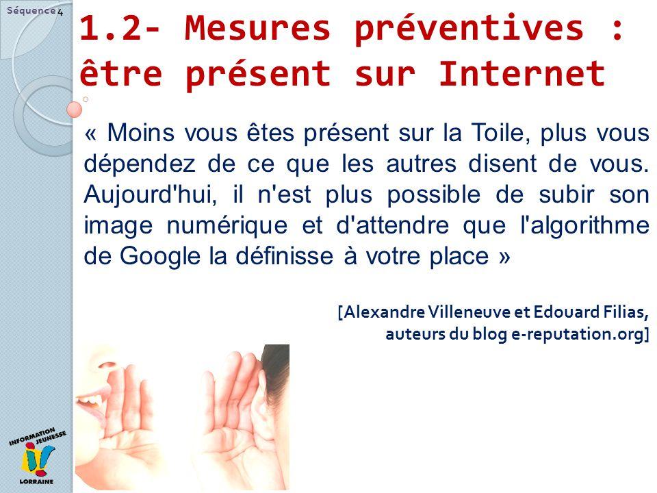 1.2- Mesures préventives : être présent sur Internet Séquence 4 « Moins vous êtes présent sur la Toile, plus vous dépendez de ce que les autres disent