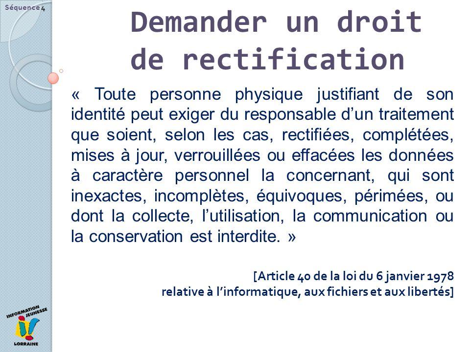 Demander un droit de rectification Séquence 4 « Toute personne physique justifiant de son identité peut exiger du responsable dun traitement que soien