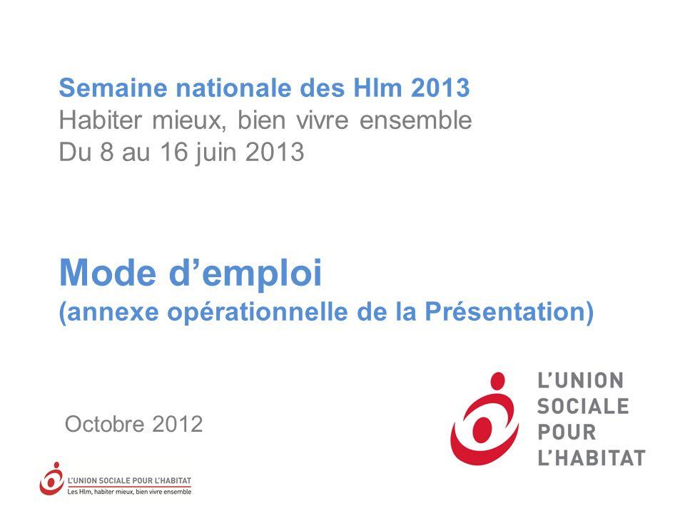 Semaine nationale des Hlm 2013 Habiter mieux, bien vivre ensemble Du 8 au 16 juin 2013 Mode demploi (annexe opérationnelle de la Présentation) Octobre 2012