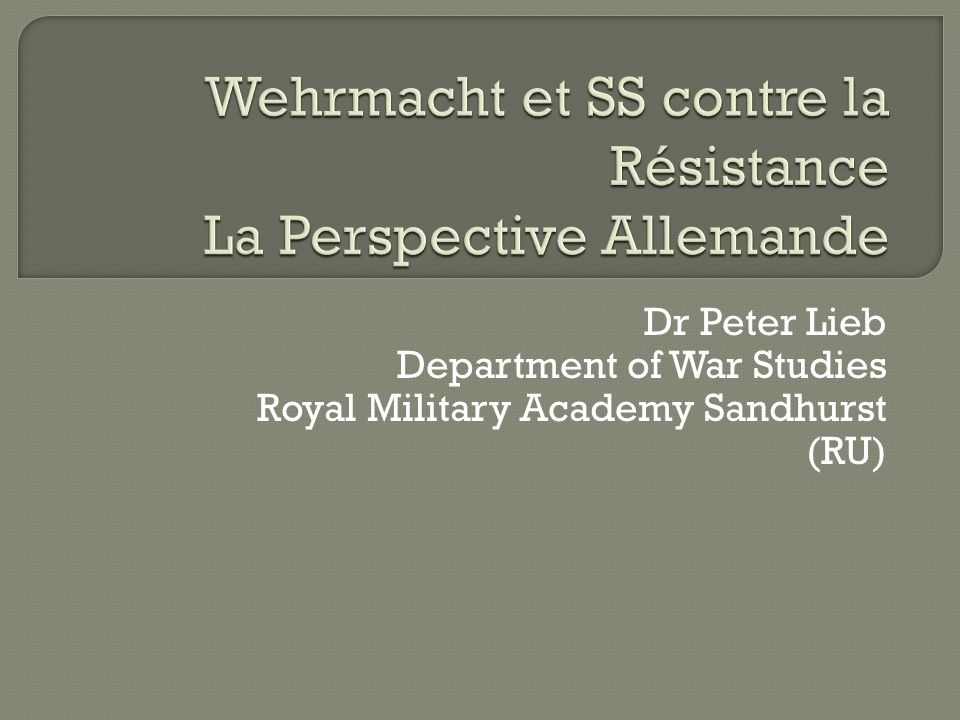 Dr Peter Lieb Department of War Studies Royal Military Academy Sandhurst (RU)