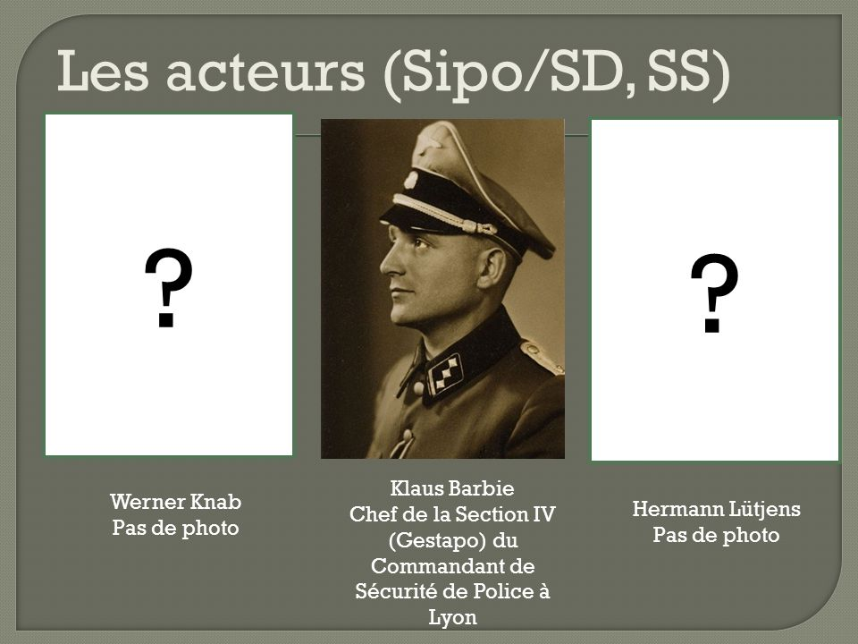 Klaus Barbie Chef de la Section IV (Gestapo) du Commandant de Sécurité de Police à Lyon Hermann Lütjens Pas de photo Werner Knab Pas de photo ? ? Les
