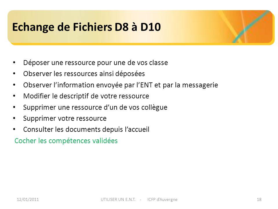 12/01/2011UTILISER UN E.N.T. - ICFP dAuvergne18 Echange de Fichiers D8 à D10 Déposer une ressource pour une de vos classe Observer les ressources ains