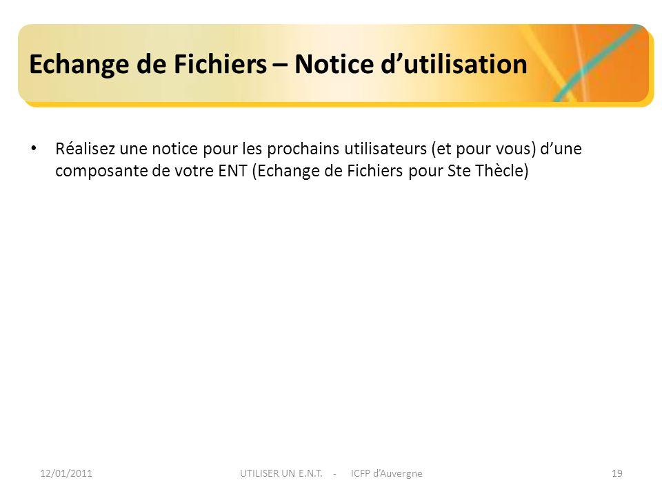 12/01/2011UTILISER UN E.N.T. - ICFP dAuvergne19 Echange de Fichiers – Notice dutilisation Réalisez une notice pour les prochains utilisateurs (et pour
