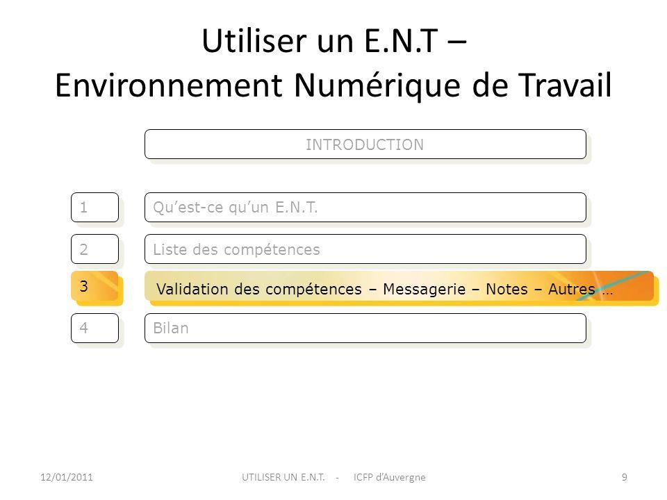 Utiliser un E.N.T – Environnement Numérique de Travail Liste des compétences Quest-ce quun E.N.T. 2 2 1 1 Bilan 4 4 12/01/20119UTILISER UN E.N.T. - IC