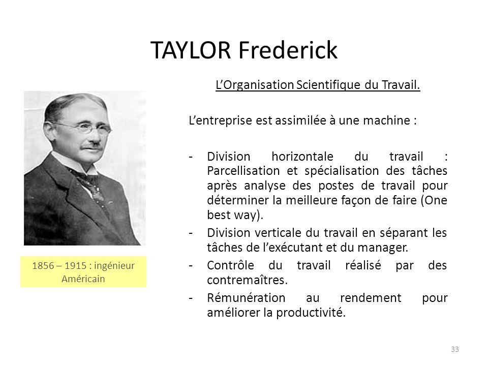 33 TAYLOR Frederick LOrganisation Scientifique du Travail. Lentreprise est assimilée à une machine : -Division horizontale du travail : Parcellisation