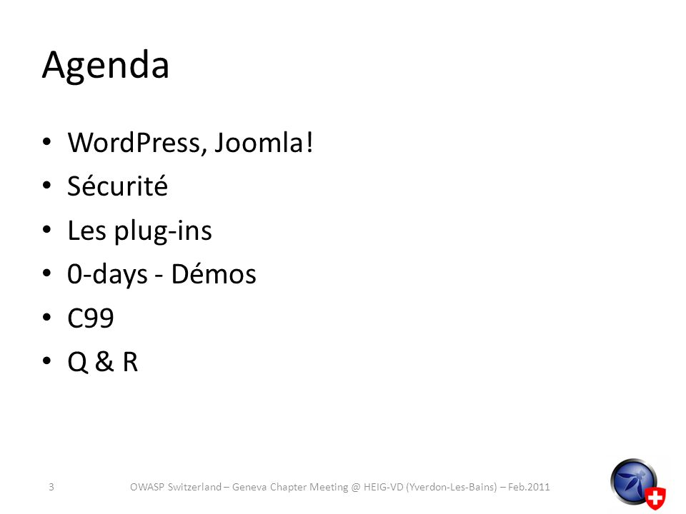 Agenda WordPress, Joomla! Sécurité Les plug-ins 0-days - Démos C99 Q & R 3OWASP Switzerland – Geneva Chapter Meeting @ HEIG-VD (Yverdon-Les-Bains) – F