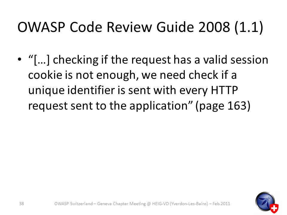 OWASP Code Review Guide 2008 (1.1) […] checking if the request has a valid session cookie is not enough, we need check if a unique identifier is sent