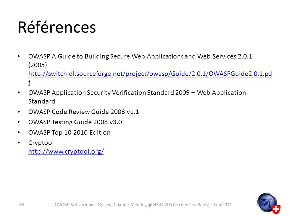 Références OWASP A Guide to Building Secure Web Applications and Web Services 2.0.1 (2005) http://switch.dl.sourceforge.net/project/owasp/Guide/2.0.1/OWASPGuide2.0.1.pd f http://switch.dl.sourceforge.net/project/owasp/Guide/2.0.1/OWASPGuide2.0.1.pd f OWASP Application Security Verification Standard 2009 – Web Application Standard OWASP Code Review Guide 2008 v1.1 OWASP Testing Guide 2008 v3.0 OWASP Top 10 2010 Edition Cryptool http://www.cryptool.org/ http://www.cryptool.org/ 63OWASP Switzerland – Geneva Chapter Meeting @ HEIG-VD (Yverdon-Les-Bains) – Feb.2011