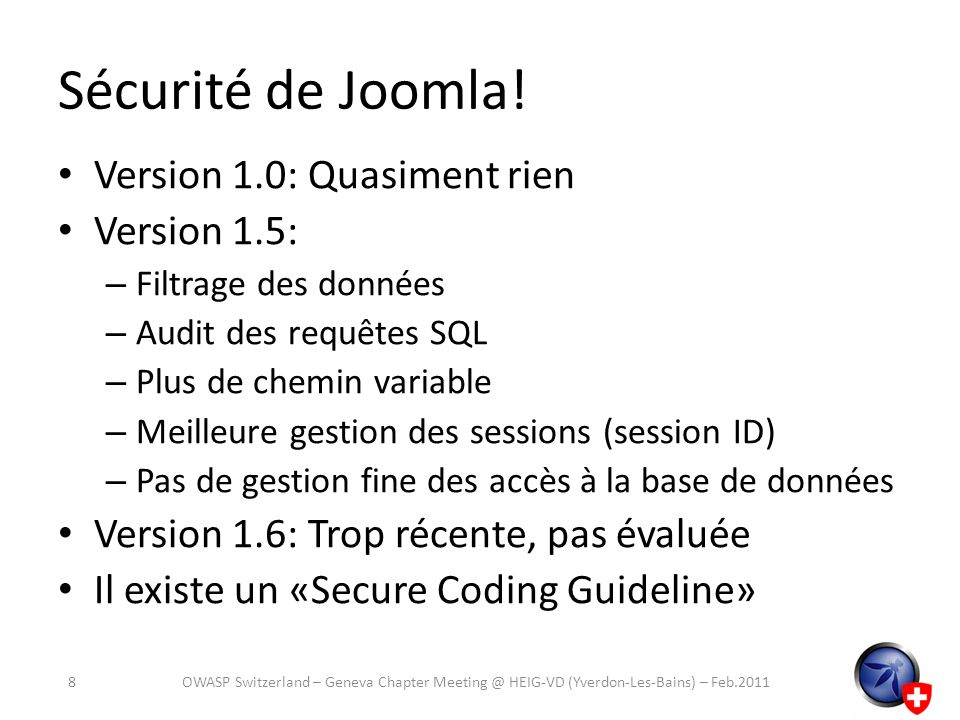 Joomla!: Cross-Site Scripting (XSS) JRequest – Filtrage des entrées – Gestion des guillemets (magic quotes) – En lieu et place de $_GET, $_POST, $_REQUEST – Mais ne comprend pas le SQL Rien pour la partie sortie (output) Cest au développeur de penser à utiliser les bonnes méthodes 9OWASP Switzerland – Geneva Chapter Meeting @ HEIG-VD (Yverdon-Les-Bains) – Feb.2011