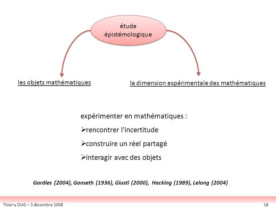 Thierry DIAS – 3 décembre 200818 étude épistémologique expérimenter en mathématiques : rencontrer l'incertitude construire un réel partagé interagir a