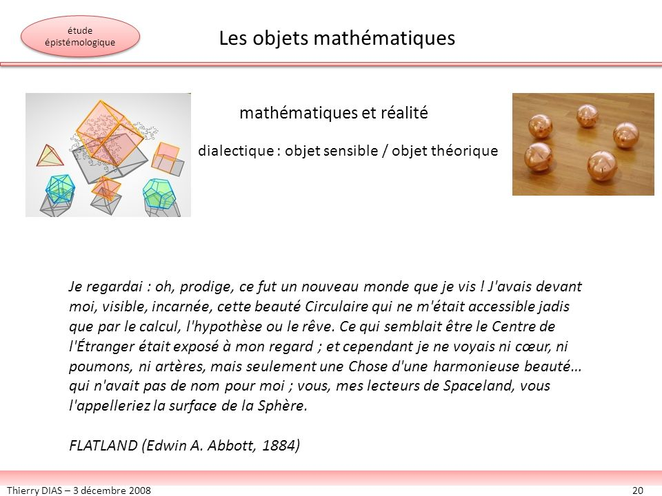 Thierry DIAS – 3 décembre 200820 mathématiques et réalité Je regardai : oh, prodige, ce fut un nouveau monde que je vis ! J'avais devant moi, visible,