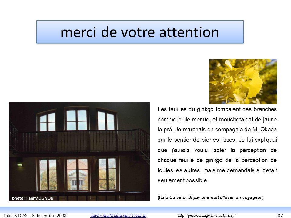 Thierry DIAS – 3 décembre 200837 Les feuilles du ginkgo tombaient des branches comme pluie menue, et mouchetaient de jaune le pré. Je marchais en comp