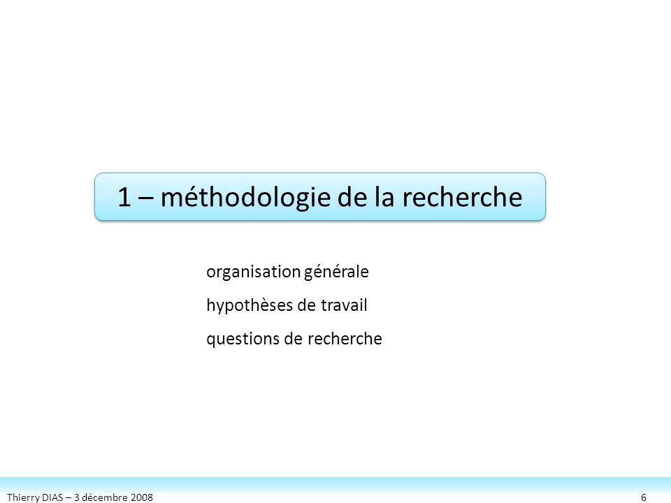 Thierry DIAS – 3 décembre 20086 1 – méthodologie de la recherche organisation générale hypothèses de travail questions de recherche