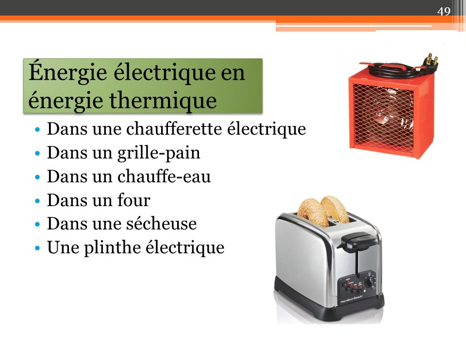 Énergie électrique en énergie thermique Dans une chaufferette électrique Dans un grille-pain Dans un chauffe-eau Dans un four Dans une sécheuse Une plinthe électrique 49