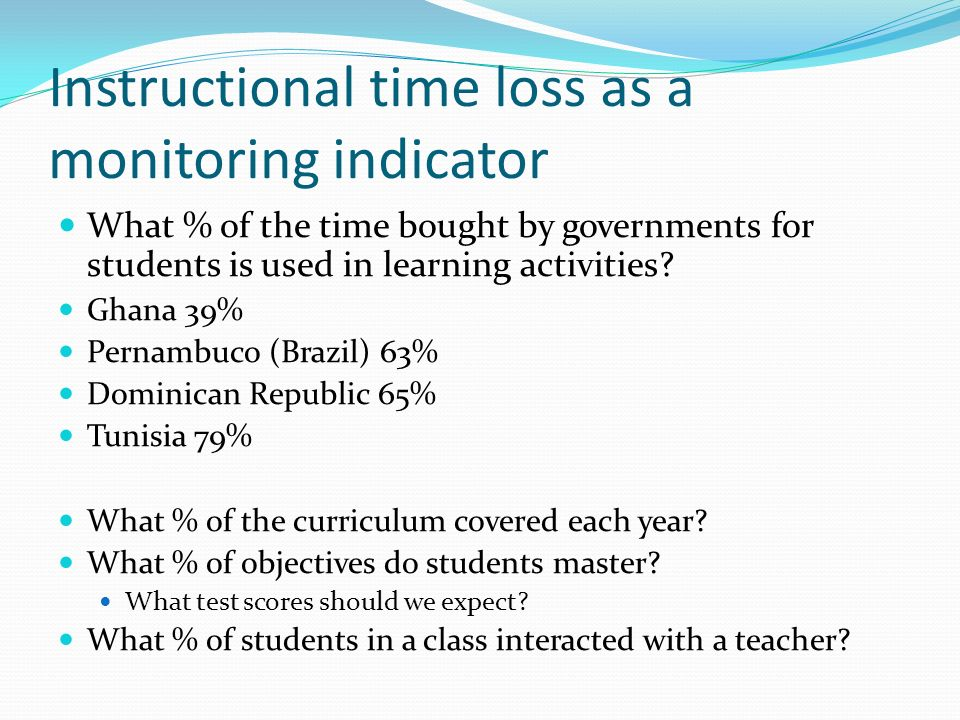 Instructional time loss as a monitoring indicator What % of the time bought by governments for students is used in learning activities.