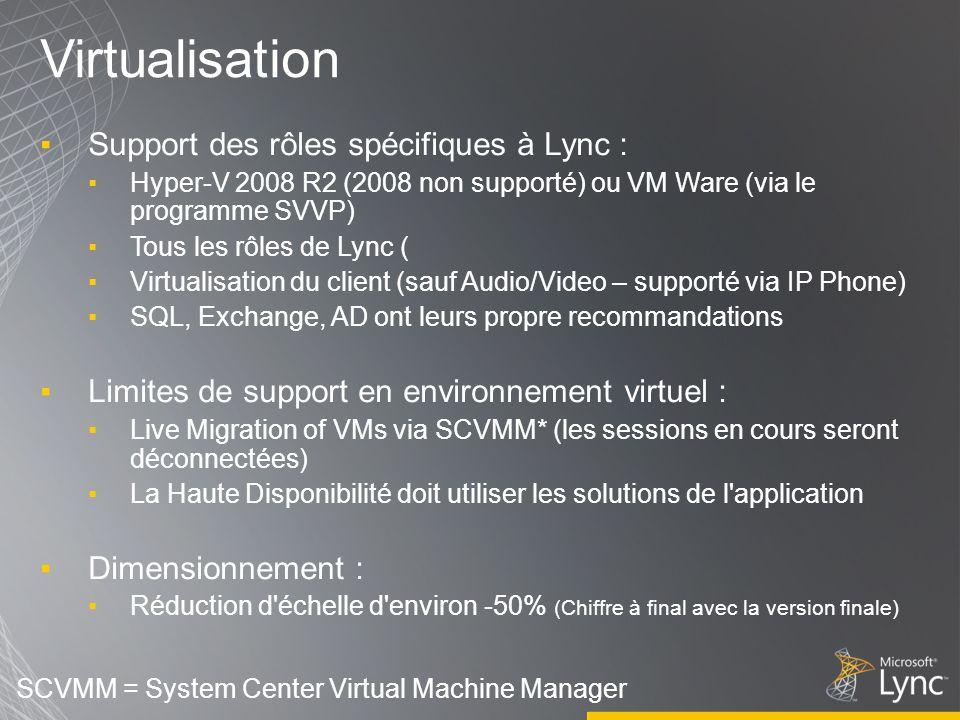 Virtualisation Support des rôles spécifiques à Lync : Hyper-V 2008 R2 (2008 non supporté) ou VM Ware (via le programme SVVP) Tous les rôles de Lync ( Virtualisation du client (sauf Audio/Video – supporté via IP Phone) SQL, Exchange, AD ont leurs propre recommandations Limites de support en environnement virtuel : Live Migration of VMs via SCVMM* (les sessions en cours seront déconnectées) La Haute Disponibilité doit utiliser les solutions de l application Dimensionnement : Réduction d échelle d environ -50% (Chiffre à final avec la version finale) SCVMM = System Center Virtual Machine Manager