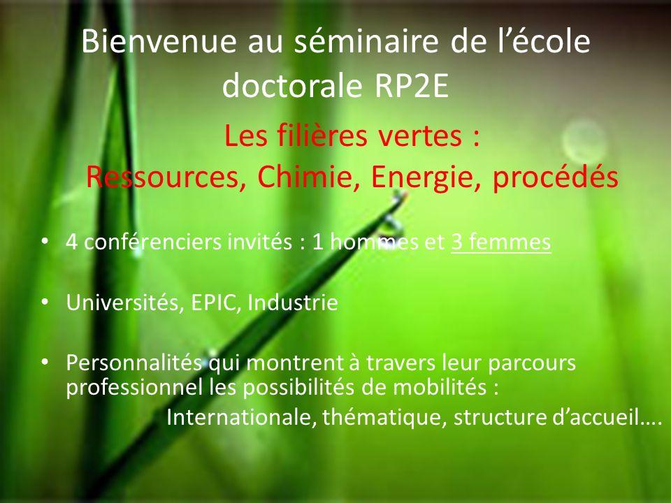 Bienvenue au séminaire de lécole doctorale RP2E Les filières vertes : Ressources, Chimie, Energie, procédés 4 conférenciers invités : 1 hommes et 3 fe