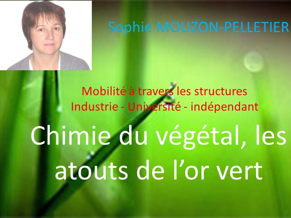 Sophie MOUZON-PELLETIER Chimie du végétal, les atouts de lor vert Mobilité à travers les structures Industrie - Université - indépendant