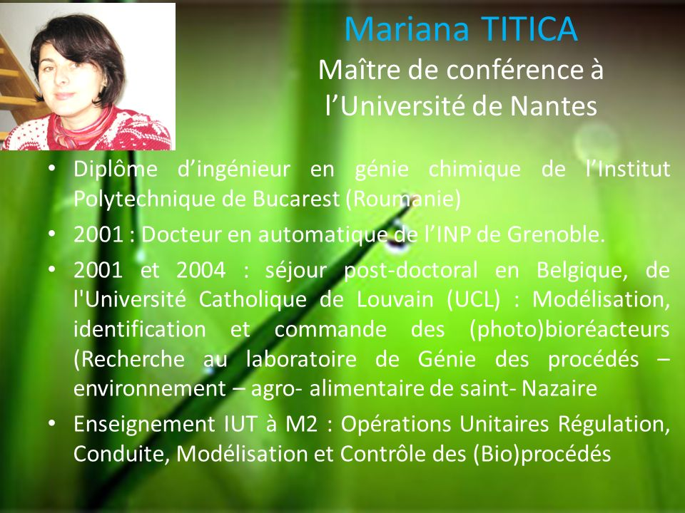 Mariana TITICA Maître de conférence à lUniversité de Nantes Valorisation des microorganismes photosynthétiques : de la capture biologique du CO 2 à la production de vecteurs énergétiques (H2, lipides) Mobilité Internationale (Roumanie, Belgique 4 ans, France)
