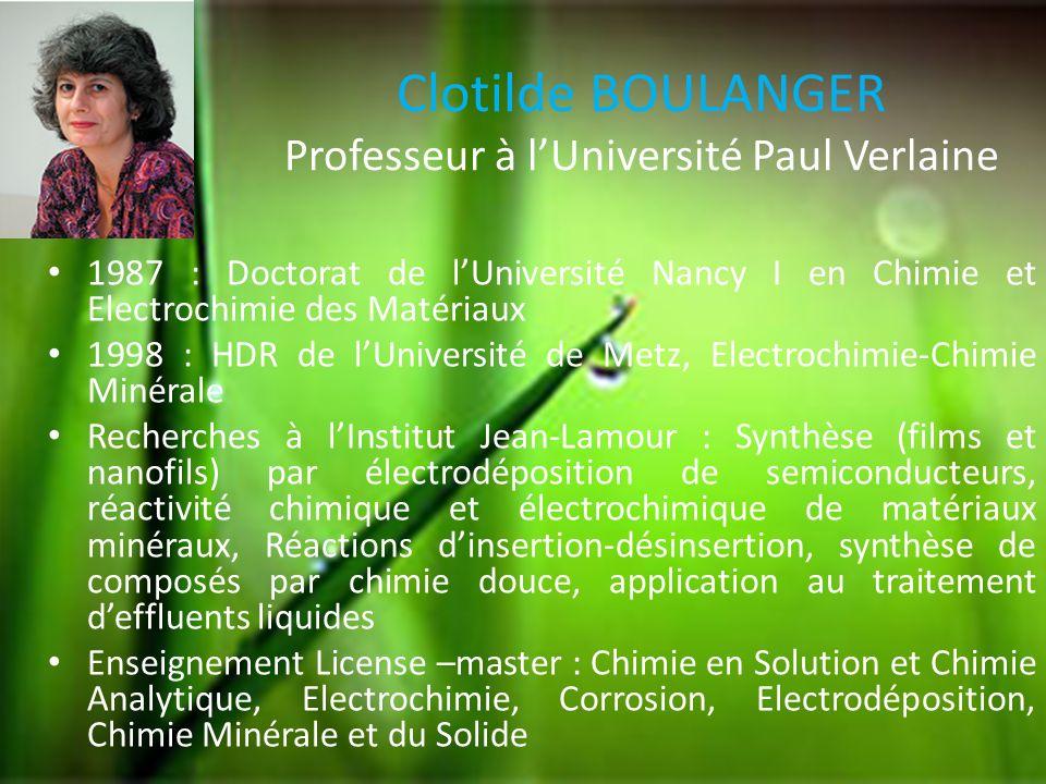 Clotilde BOULANGER Professeur à lUniversité Paul Verlaine 1987 : Doctorat de lUniversité Nancy I en Chimie et Electrochimie des Matériaux 1998 : HDR d