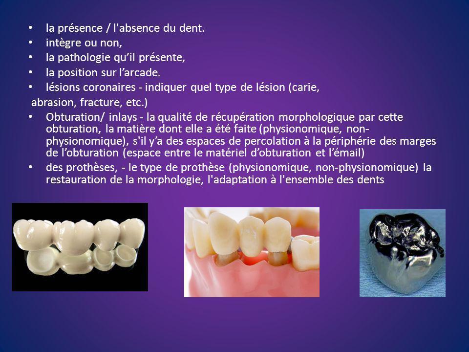 la présence / l'absence du dent. intègre ou non, la pathologie quil présente, la position sur larcade. lésions coronaires - indiquer quel type de lési