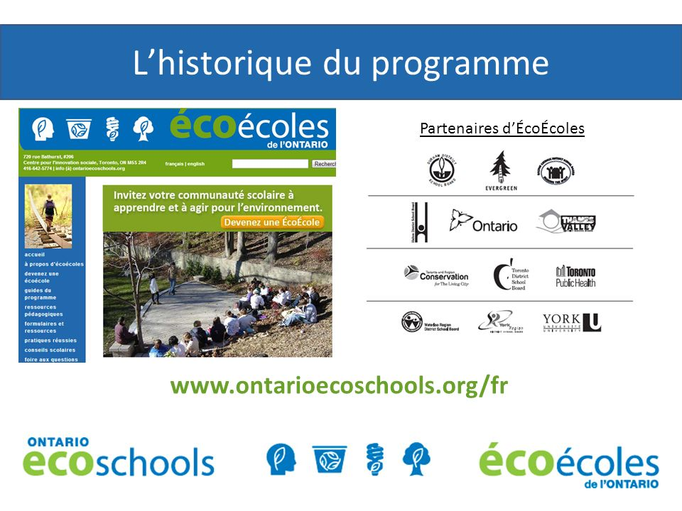 ÉcoÉcoles de lOntario ÉcoÉcoles de lOntario est un programme déducation et de certification environnementale qui aide les élèves du Jardin d enfants à la 12 e année à développer une conscientisation environnementale et des habitudes de vie durables afin de devenir des écocitoyens responsables.