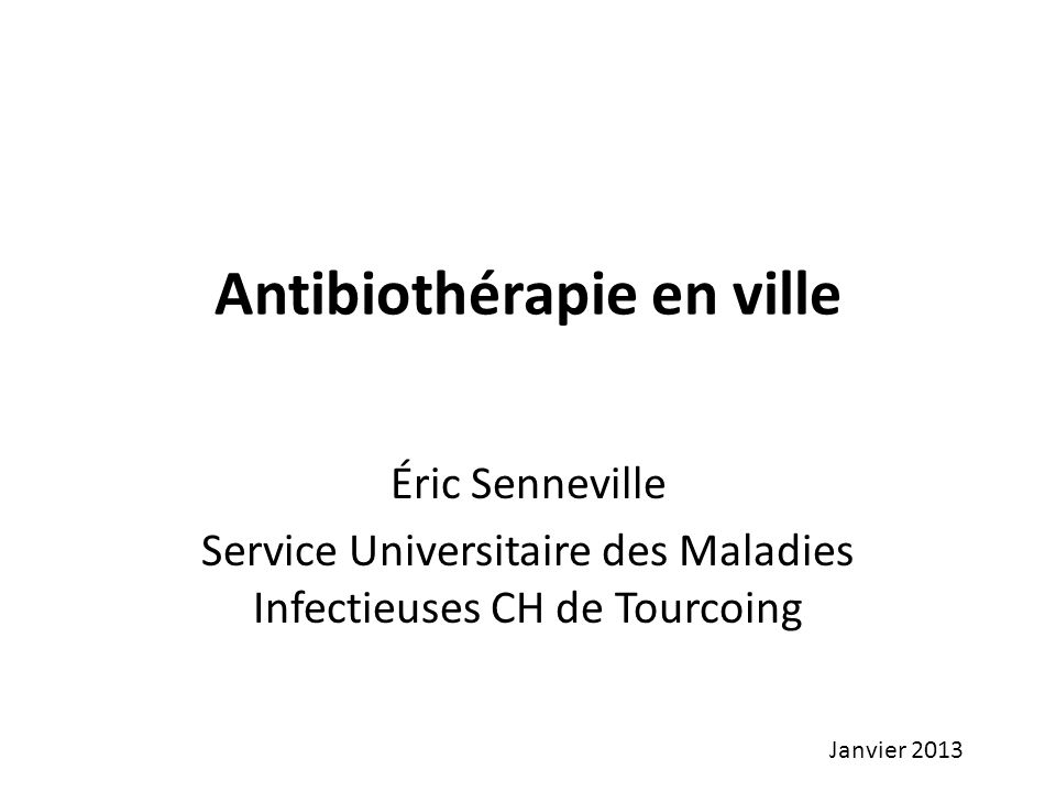 Antibiothérapie en ville Éric Senneville Service Universitaire des Maladies Infectieuses CH de Tourcoing Janvier 2013