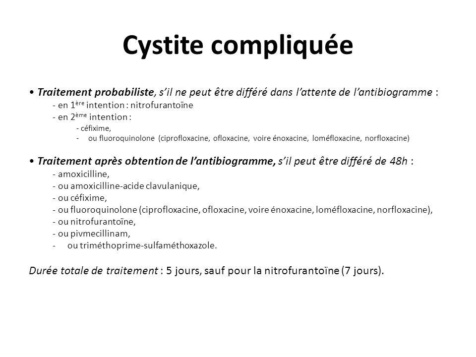 Cystite compliquée Traitement probabiliste, sil ne peut être différé dans lattente de lantibiogramme : - en 1 ère intention : nitrofurantoïne - en 2 è