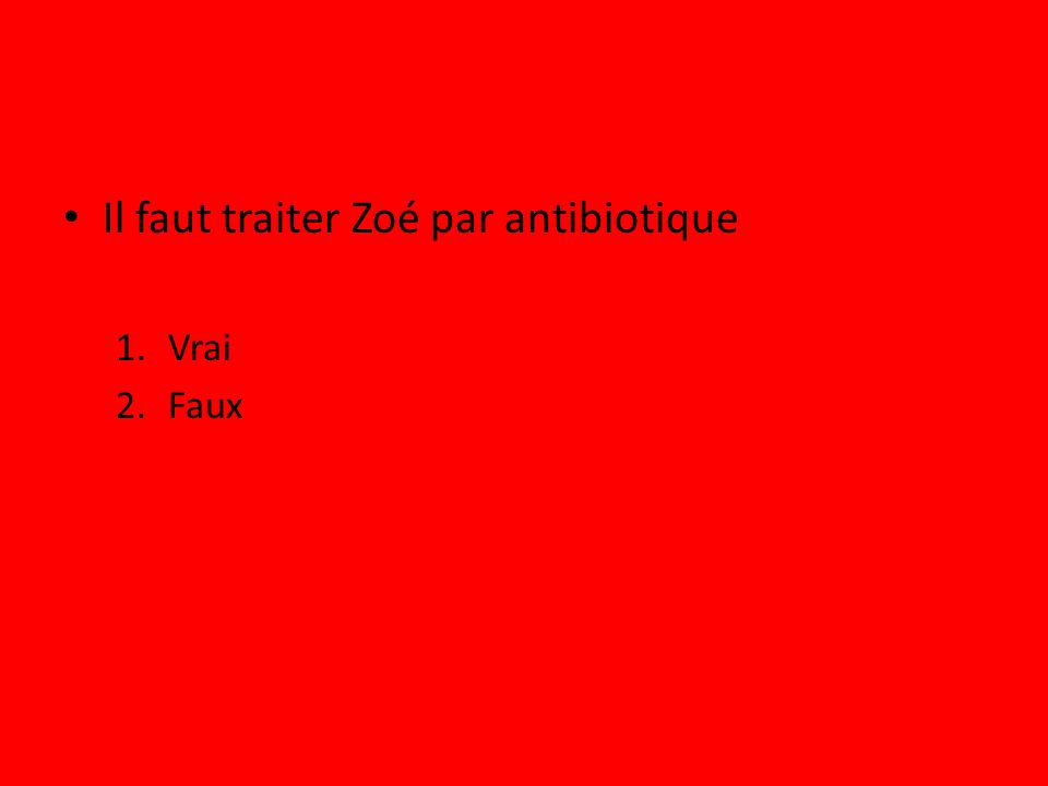 Il faut traiter Zoé par antibiotique 1.Vrai 2.Faux