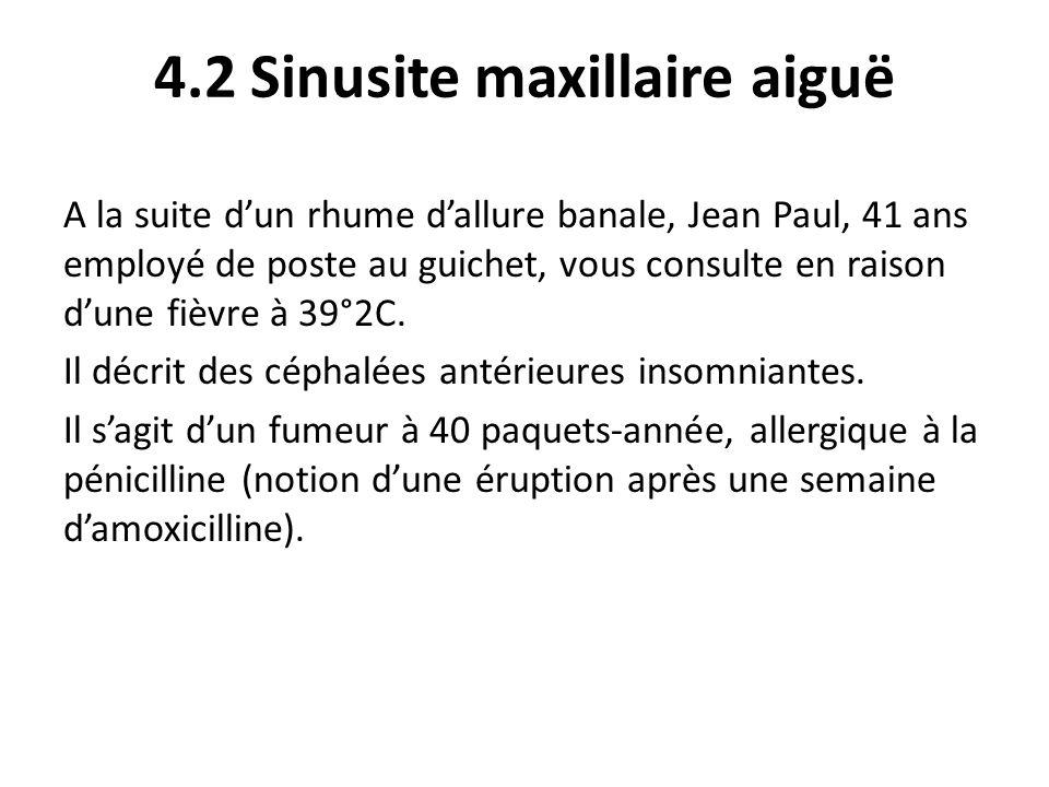 4.2 Sinusite maxillaire aiguë A la suite dun rhume dallure banale, Jean Paul, 41 ans employé de poste au guichet, vous consulte en raison dune fièvre