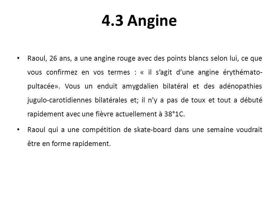 4.3 Angine Raoul, 26 ans, a une angine rouge avec des points blancs selon lui, ce que vous confirmez en vos termes : « il sagit dune angine érythémato