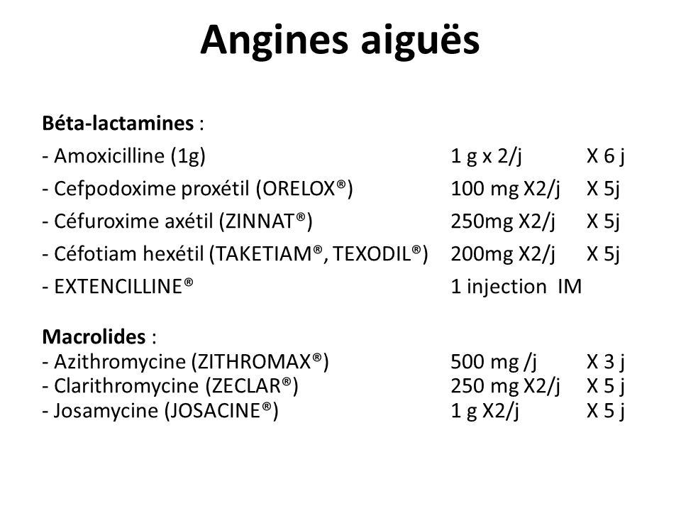 Angines aiguës Béta-lactamines : - Amoxicilline (1g)1 g x 2/j X 6 j - Cefpodoxime proxétil (ORELOX®) 100 mg X2/j X 5j - Céfuroxime axétil (ZINNAT®)250