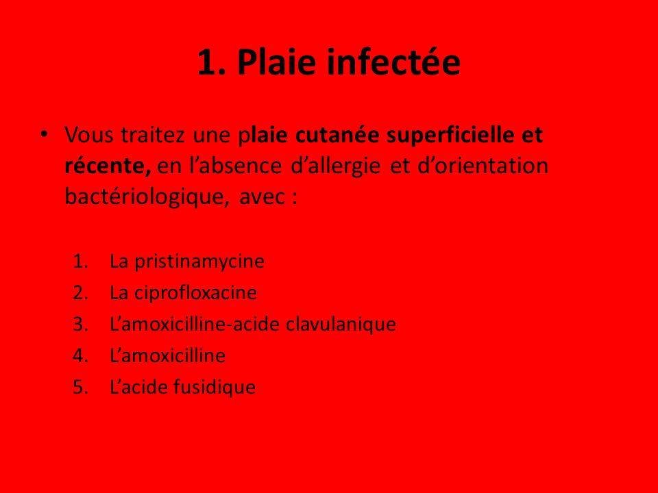 1. Plaie infectée Vous traitez une plaie cutanée superficielle et récente, en labsence dallergie et dorientation bactériologique, avec : 1.La pristina