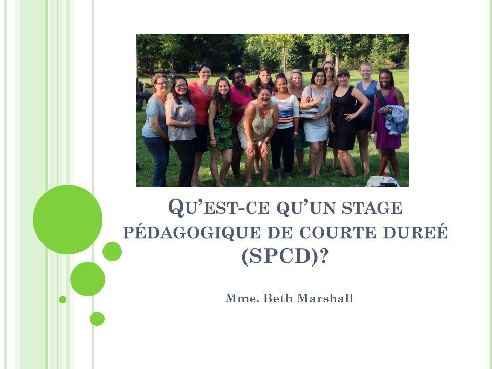 Q U EST - CE QU UN STAGE PÉDAGOGIQUE DE COURTE DUREÉ (SPCD)? Mme. Beth Marshall